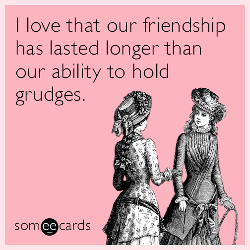 I love that our friendship has lasted longer than our ability to hold grudges.