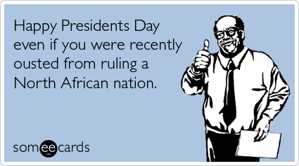 Funny Presidents Day Ecard: Happy Presidents Day even if you were recently ousted from ruling a North African nation.