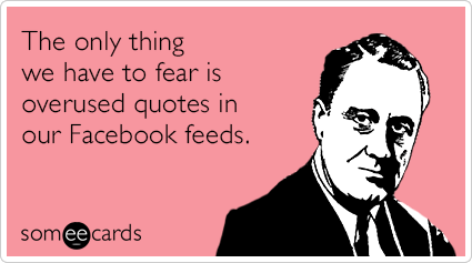 The only thing we have to fear is overused quotes in our Facebook feeds.