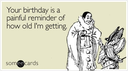 Funny Birthday Ecard: Your birthday is a painful reminder of how old I'm getting