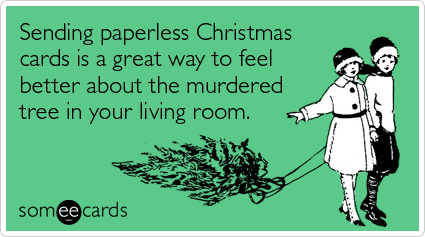 Funny Christmas Season Ecard: Sending paperless Christmas cards is a great way to feel better about the murdered tree in your living room.