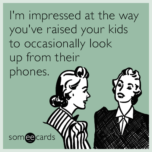 I'm impressed at the way you've raised your kids to occasionally look up from their phones.