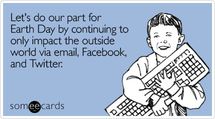 Let's do our part for Earth Day by continuing to only impact the outside world via email, Facebook, and Twitter.