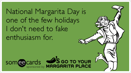 someecards.com - National Margarita Day is one of the few holidays I don't need to fake enthusiasm for