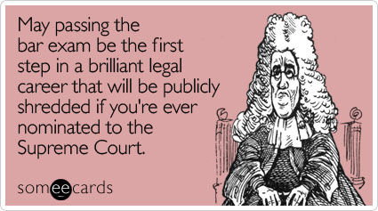 someecards.com - May passing the bar exam be the first step in a brilliant legal career that will be publicly shredded if you're ever nominated to the Supreme Court