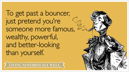 To get past a bouncer, just pretend you're someone more famous, wealthy, powerful, and better-looking than yourself