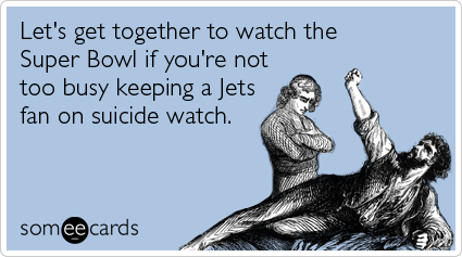 Let's get together to watch the Super Bowl if you're not too busy keeping a Jets fan on suicide watch.