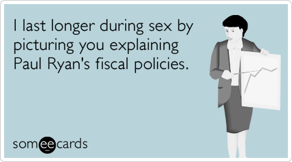 I last longer during sex by picturing you explaining Paul Ryan's fiscal policies.