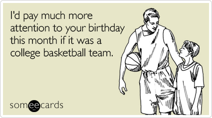 someecards.com - I'd pay much more attention to your birthday this month if it was a college basketball team