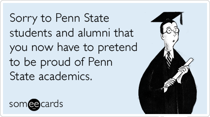 someecards.com - Sorry to Penn State students and alumni that you now have to pretend to be proud of Penn State academics.