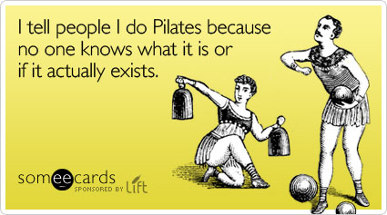 I tell people I do Pilates because no one knows what it is or if it actually exists