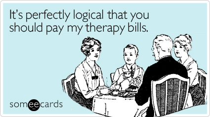 It's perfectly logical that you should pay my therapy bills