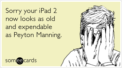 someecards.com - Sorry your iPad 2 now looks as old and expendable as Peyton Manning