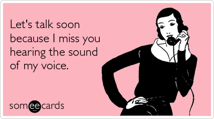 someecards.com - Let's talk soon because I miss you hearing the sound of my voice