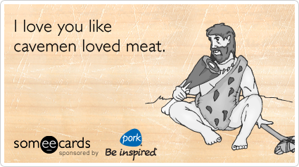 someecards.com - I love you like cavemen loved meat.