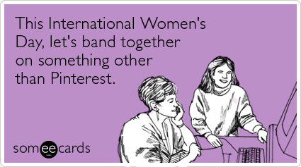someecards.com - This International Women's Day, let's band together on something other than Pinterest