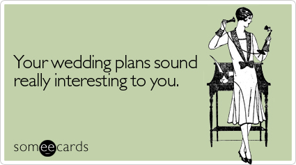someecards.com - Your wedding plans sound really interesting to you