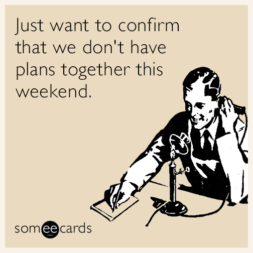 Just want to confirm that we don't have plans together this weekend.