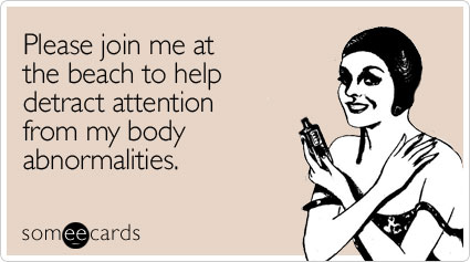 someecards.com - Please join me at the beach to help detract attention from my body abnormalities