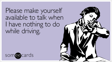 someecards.com - Please make yourself available to talk when I have nothing to do while driving