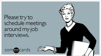Funny Workplace Ecard: Please try to schedule meetings around my job interviews