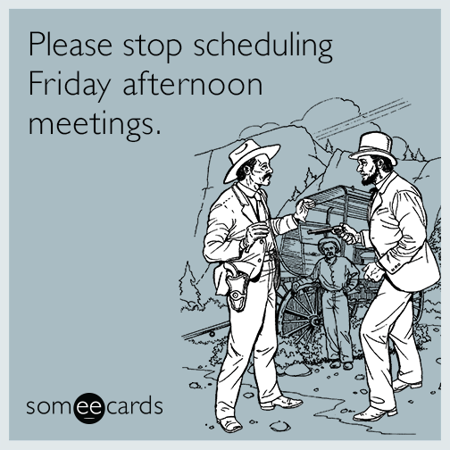 Please stop scheduling Friday afternoon meetings