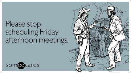 Funny Workplace Ecard: Please stop scheduling Friday afternoon meetings.