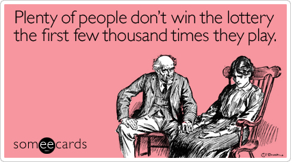 Funny Encouragement Ecard: Plenty of people don't win the lottery the first few thousand times they play.