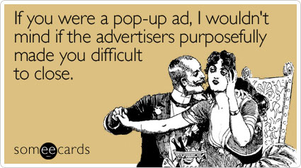 someecards.com - If you were a pop-up ad, I wouldn't mind if the advertisers purposefully made you difficult to close