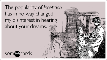 someecards.com - The popularity of Inception has in no way changed my disinterest in hearing about your dreams