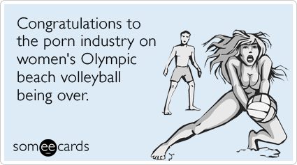 someecards.com - Congratulations to the porn industry on women's Olympic beach volleyball being over.