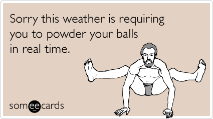someecards.com - Sorry this weather is requiring you to powder your balls in real time.