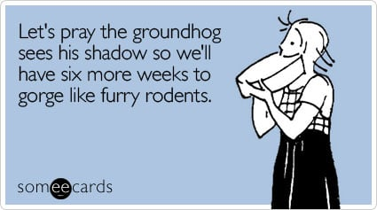 someecards.com - Let's pray the groundhog sees his shadow so we'll have six more weeks to gorge like furry rodents
