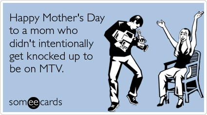 Funny Mother's Day Ecard: Happy Mother's Day to a mom who didn't intentionally get knocked up to be on MTV.