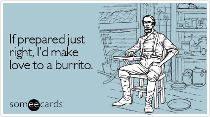 Funny Confession Ecard: If prepared just right, I'd make love to a burrito.
