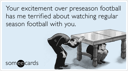 someecards.com - Your excitement over preseason football has me terrified about watching regular season football with you.