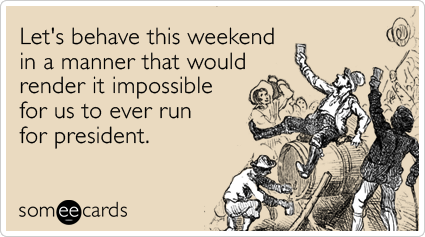someecards.com - Let's behave this weekend in a manner that would render it impossible for us to ever run for president.