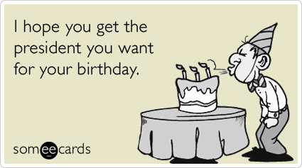 someecards.com - I hope you get the president you want for your birthday.