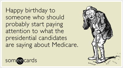 Happy birthday to someone who should probably start paying attention to what the presidential candidates are saying about Medicare.