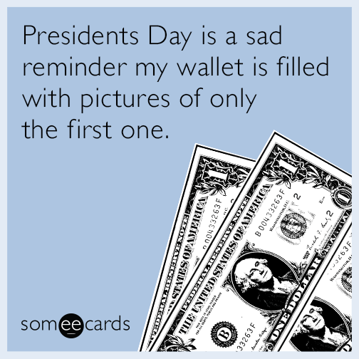Presidents Day is a sad reminder my wallet is filled with pictures of only the first one
