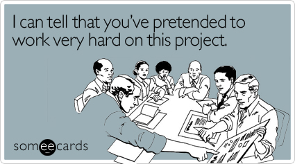 someecards.com - I can tell that you've pretended to work very hard on this project