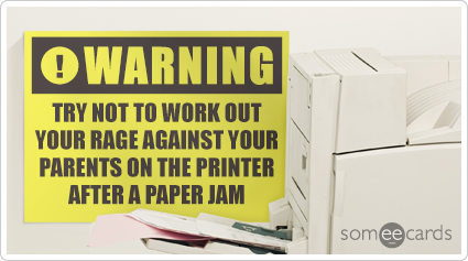Warning Sign: Try not to work out your rage against your parents on the printer after a paper jam.