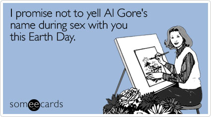I promise not to yell Al Gore's name during sex with you this Earth Day