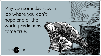 someecards.com - May you someday have a job where you don't hope end of the world predictions come true