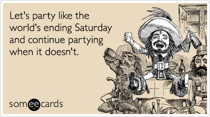 Funny Weekend Ecard: Let's party like the world's ending Saturday and continue partying when it doesn't.