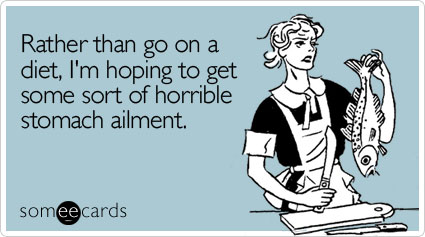 someecards.com - Rather than go on a diet, I'm hoping to get some sort of horrible stomach ailment