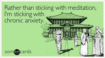 Funny Cry For Help Ecard: Rather than sticking with meditation, I'm sticking with chronic anxiety.