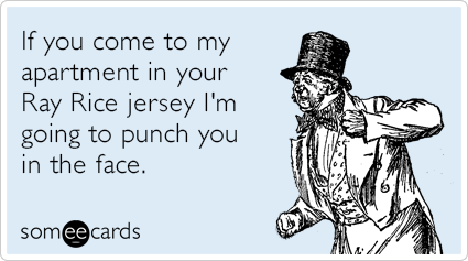 If you come to my apartment in your Ray Rice jersey I'm going to punch you in the face.