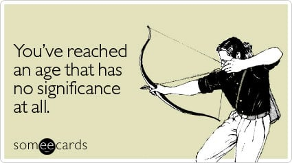 someecards.com - You've reached an age that has no significance at all