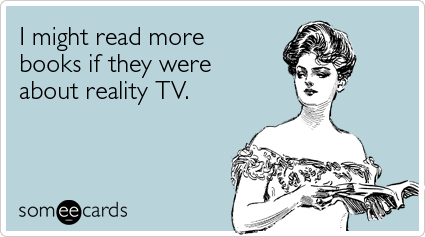 someecards.com - I might read more books if they were about reality TV